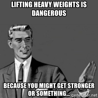 56335928 lifting heavy weights is dangerous because you might get stronger or