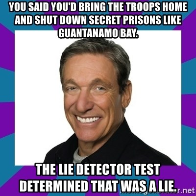 Maury - You said you'd bring the troops home and shut down secret prisons like Guantanamo Bay. The LIE Detector Test Determined That Was A Lie.
