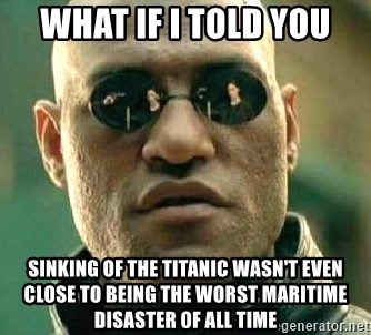 What if I told you / Matrix Morpheus - what if i told you sinking of the titanic wasn't even close to being the worst maritime disaster of all time