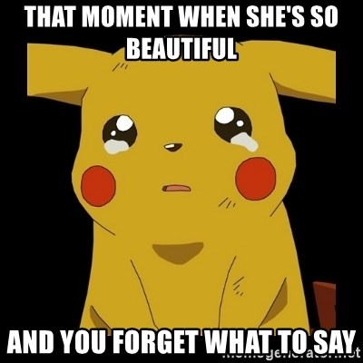 Pikachu crying - That moment when she's so beautiful  And you forget what to say