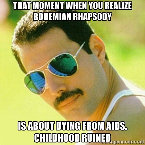 typical Queen Fan - that moment when you realize bohemian rhapsody is about dying from aids. CHILDHOOD RUINED