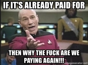 Captain Picard - If it's already paid for Then why the fuck are we paying again!!!