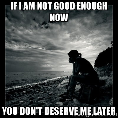 If I Am Not Good Enough Now You Dont Deserve Me Later