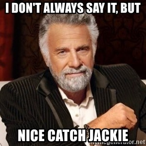 I dont always warn people before they catch a beat down - i don't always say it, but nice catch jackie