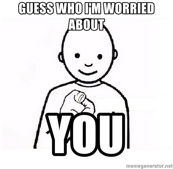 GUESS WHO YOU - Guess who I'm worried about  You