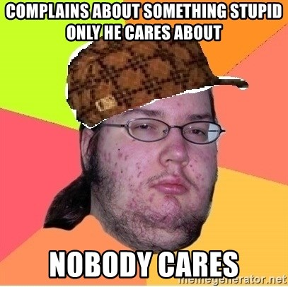 Scumbag nerd - complains about something stupid only he cares about nobody cares