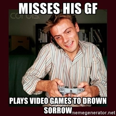 Misses His Gf Plays Video Games To Drown Sorrow Scumbag Long