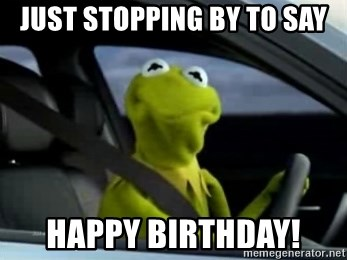 56448537 just stopping by to say happy birthday! kermit driving meme