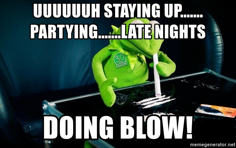 cocaine kermit - Uuuuuuh staying up....... Partying.......late nights Doing Blow!