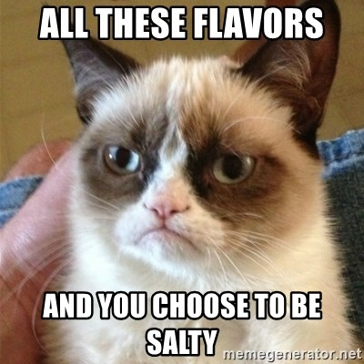 56517373 all these flavors and you choose to be salty grumpy cat meme,All These Flavors And You Choose To Be Salty Meme