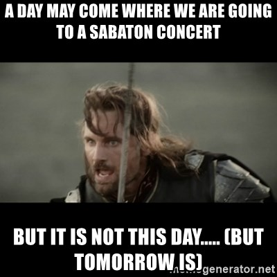 But it is not this Day ARAGORN - a day may come where we are going to a Sabaton concert but it is not this day..... (but tomorrow is)