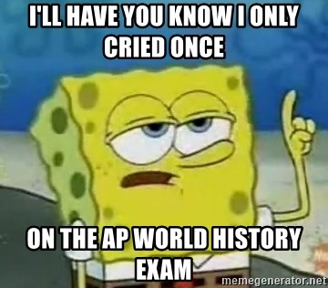Tough Spongebob - I'll have you know I only cried once  on the ap world history exam