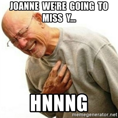 hnnng - Joanne  we're  going  to miss  y... Hnnng
