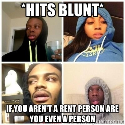 Hits Blunts - *hits blunt* if you aren't a rent person are you even a person