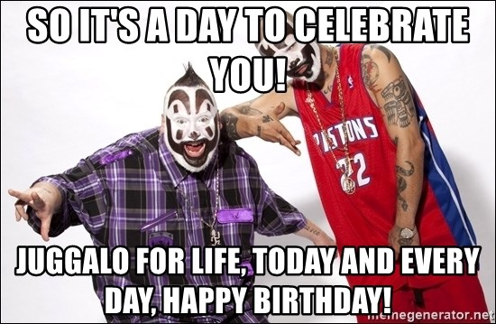 So Its A Day To Celebrate You Juggalo For Life Today And Every