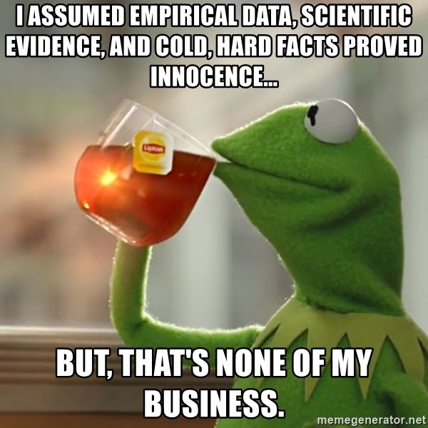 Kermit The Frog Drinking Tea - I assumed Empirical data, scientific evidence, and cold, hard facts proved innocence... But, that's none of my business.