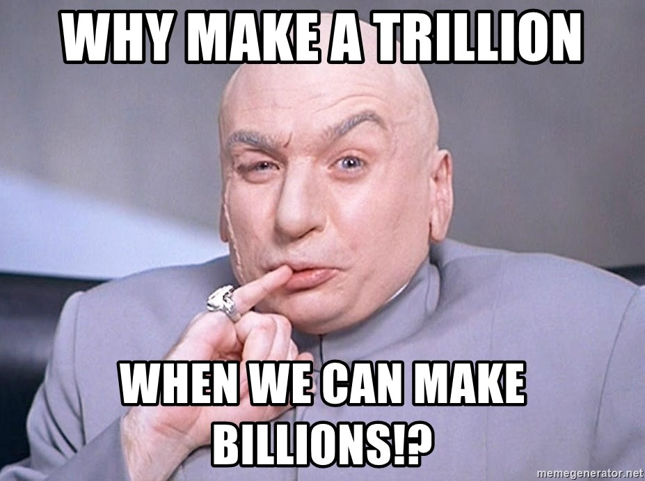 why-make-a-trillion-when-we-can-make-bil