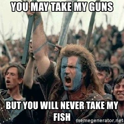 Brave Heart Freedom - You may take my guns But you will never take my fish