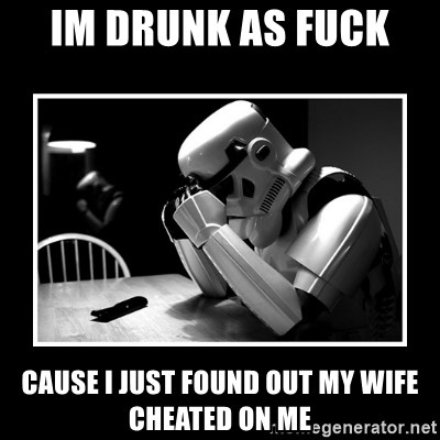 im drunk as fuck cause i just found out my wife cheated on me - Sad