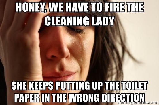 First World Problems Honey We Have To Fire The Cleaning Lady She Keeps Putting