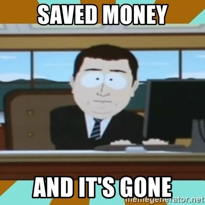 And it's gone - saved money and it's gone