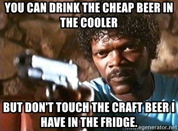 Pulp Fiction - You can drink the cheap beer in the cooler But don't touch the craft beer I have in the fridge.