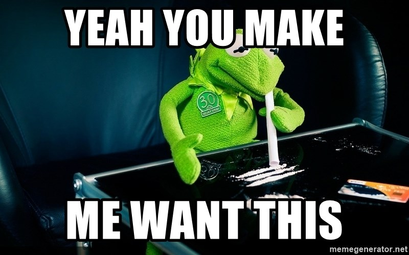 cocaine kermit - Yeah you make me want this