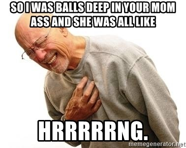 So I Was Balls Deep In Your Mom Ass And She Was All Like Hrrrrrng Old Man Heart Attack Meme Generator