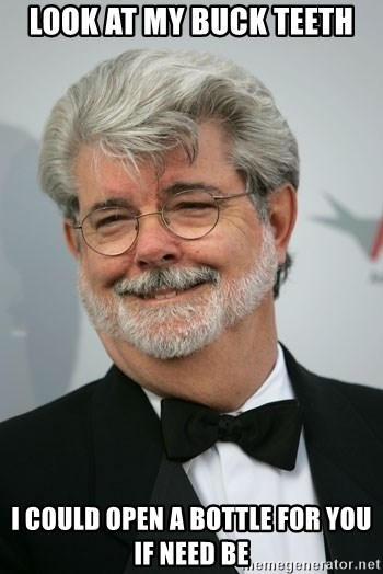 George Lucas - look at my buck teeth i could open a bottle for you if need be