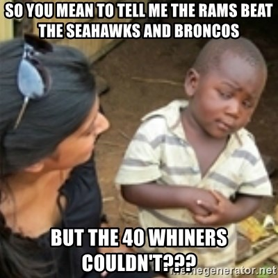 So You Mean To Tell Me The Rams Beat The Seahawks And Broncos But The 40 Whiners Couldn T Skeptical African Kid Meme Generator