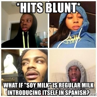 """Hits Blunts - *hits blunt* What if """"soy milk"""" is regular milk introducing itself in Spanish?"""