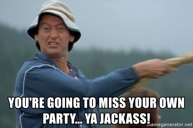 Happy Gilmore Jackass - you're going to miss your own party... YA JACKASS!