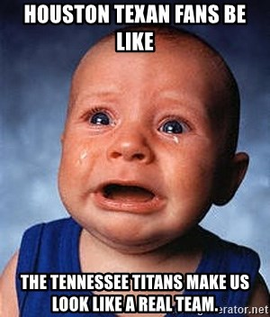 Crying Baby - Houston Texan fans be like The Tennessee Titans make us look like a real team.