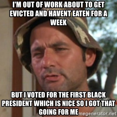 Carl Spackler - i'm out of work about to get evicted and havent eaten for a week  but i voted for the first black president which is nice so i got that going for me