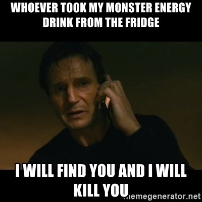liam neeson taken - whoever took my monster energy drink from the fridge i will find you and i will kill you