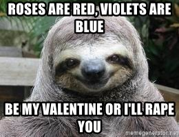 Roses Are Red, Violets Are Blue Be My Valentine Or Iu0027ll Rape You   Sexual  Sloth