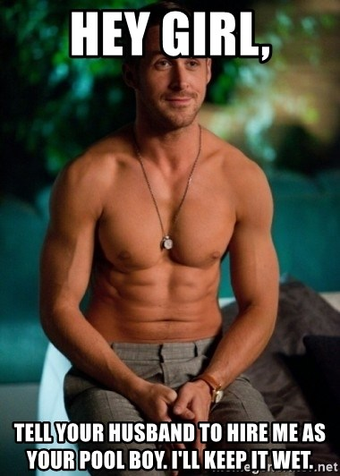 Shirtless Ryan Gosling - Hey girl, Tell your husband to hire me as your pool boy. I'll keep it wet.