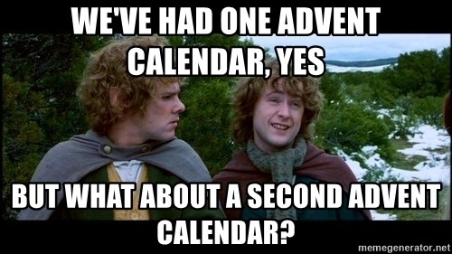 What about second breakfast? - we've had one advent calendar, yes but what about a second advent calendar?