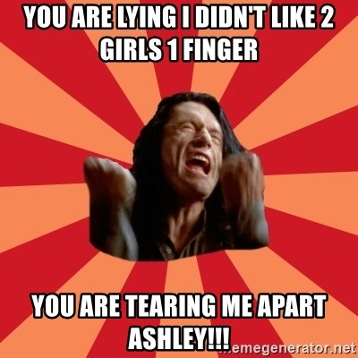 You Are Lying I Didnt Like 2 Girls 1 Finger Tearing Me Apart Ashley