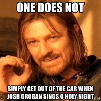 one does not simply get out of the car when josh groban sings o holy night one does not simply get out of the car when josh groban sings o