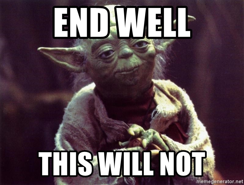 end well this will not end well this will not yoda meme generator