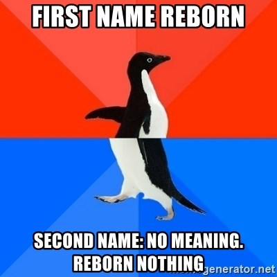 First name Reborn Second name: no meaning  Reborn nothing
