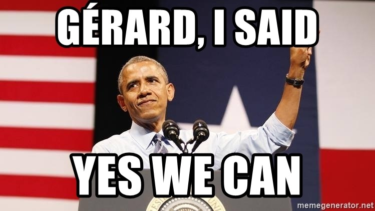 yes we can - Gérard, I said yes we can