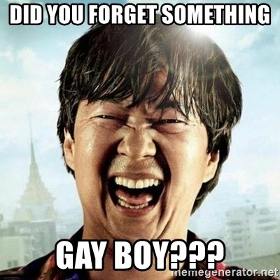 Mr.Chow - Did you forget something gay boy???