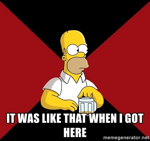 Homer Jay Simpson -  It was like that when I got here