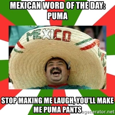 ea8b0feb9881 Mexican word of the day  Puma Stop making me laugh