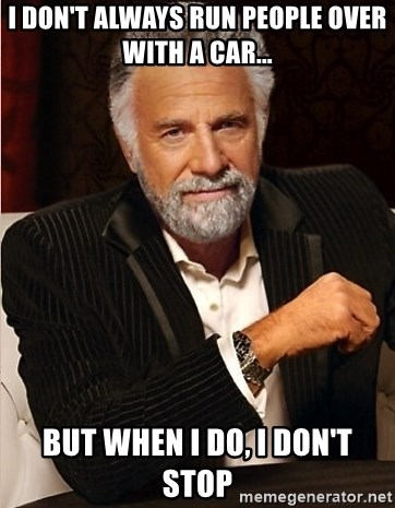 the I dont always guy - I don't always run people over with a car... But when I do, I don't stop