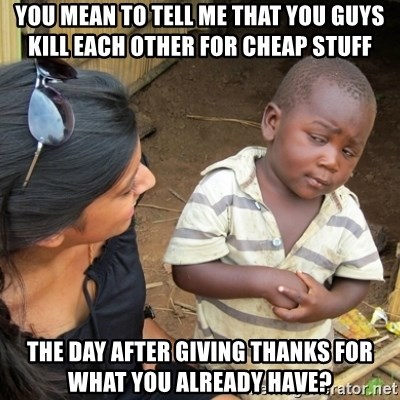 Skeptical 3rd World Kid - You mean to tell me that you guys kill each other for cheap stuff  the day after giving thanks for what you already have?
