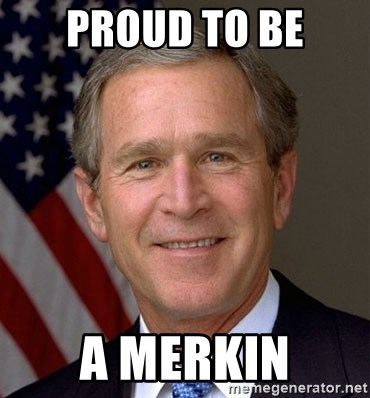 George Bush - proud to be a merkin