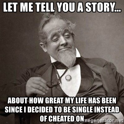 Let me tell you a story about how great my life has been since i let me tell you a story about how great my life has been since i decided to be single instead of cheated on 1889 10 guy ccuart Images